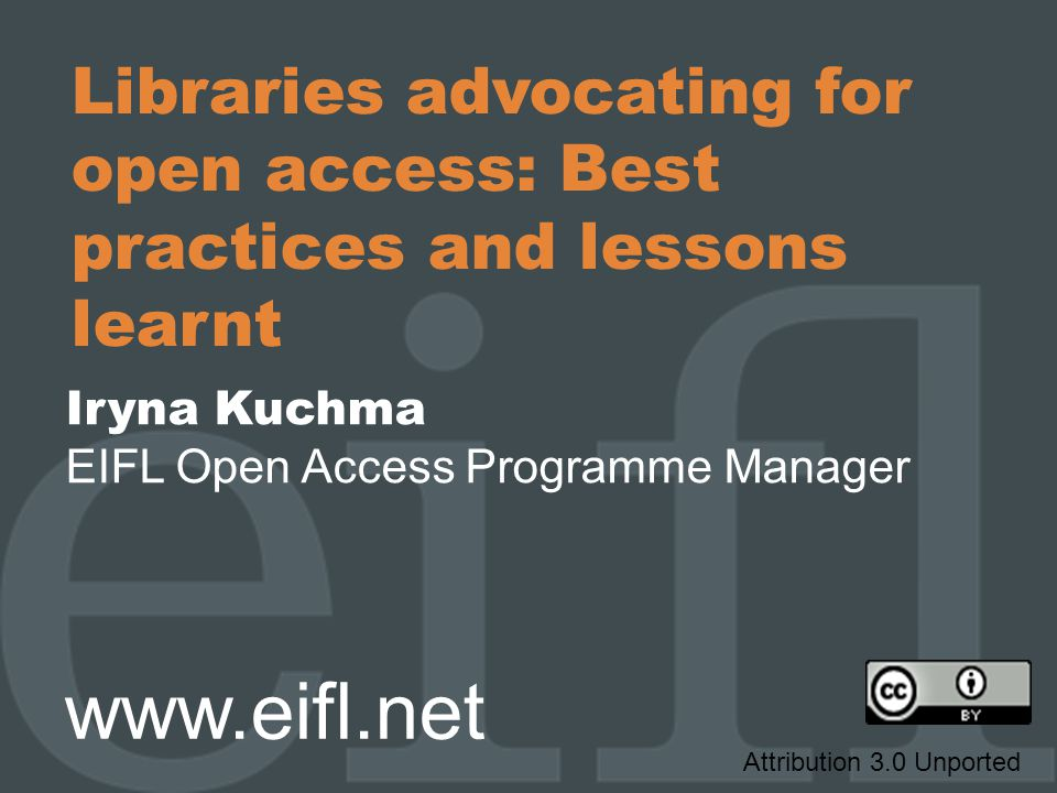 Libraries advocating for open access: Best practices and lessons learnt Iryna Kuchma EIFL Open Access Programme Manager www.eifl.net Attribution 3.0 Unported