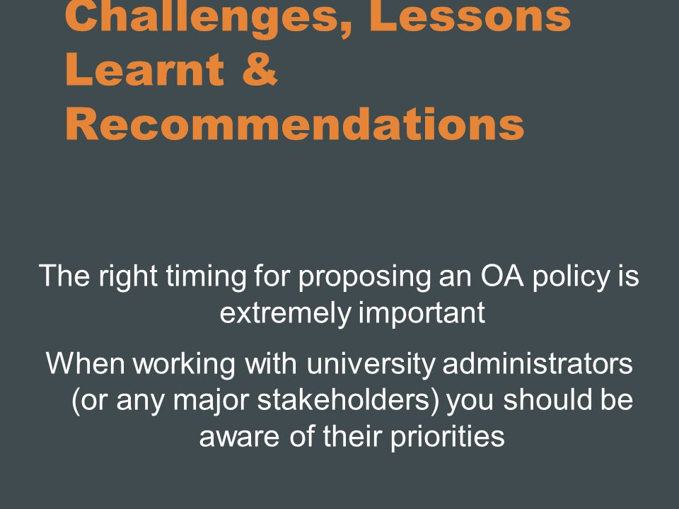 Challenges, Lessons Learnt & Recommendations The right timing for proposing an OA policy is extremely important When working with university administr