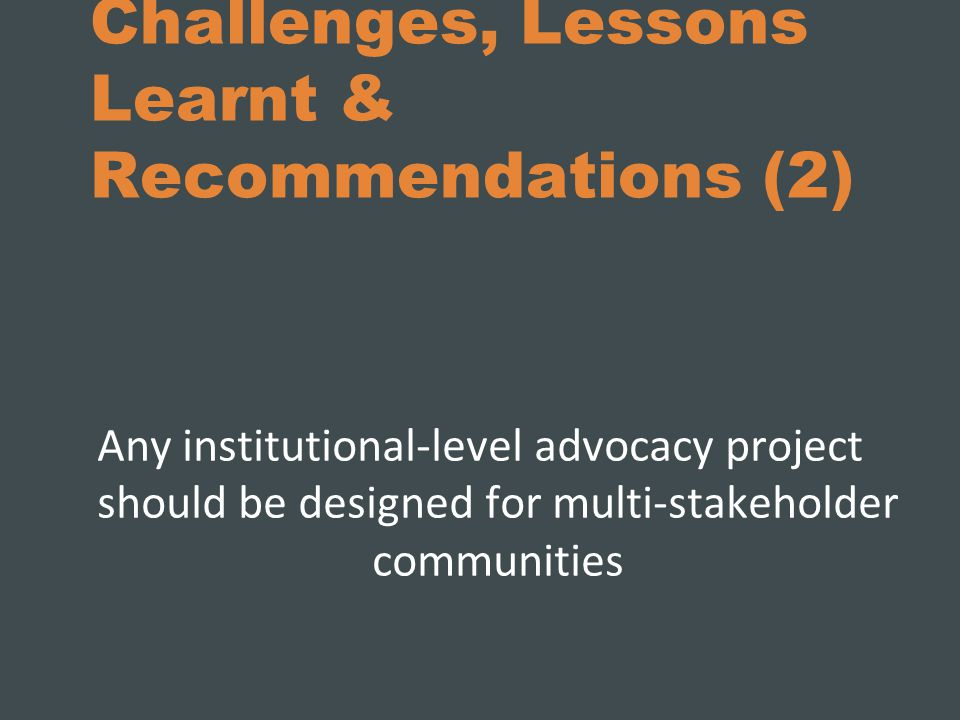 Challenges, Lessons Learnt & Recommendations (2) Any institutional-level advocacy project should be designed for multi-stakeholder communities