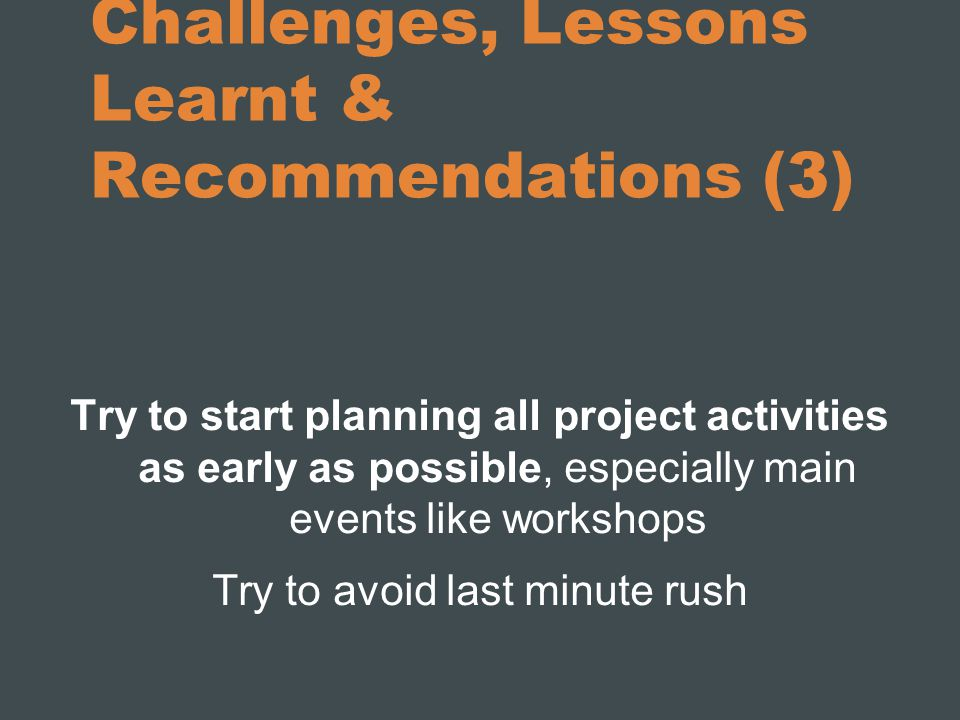 Challenges, Lessons Learnt & Recommendations (3) Try to start planning all project activities as early as possible, especially main events like workshops Try to avoid last minute rush