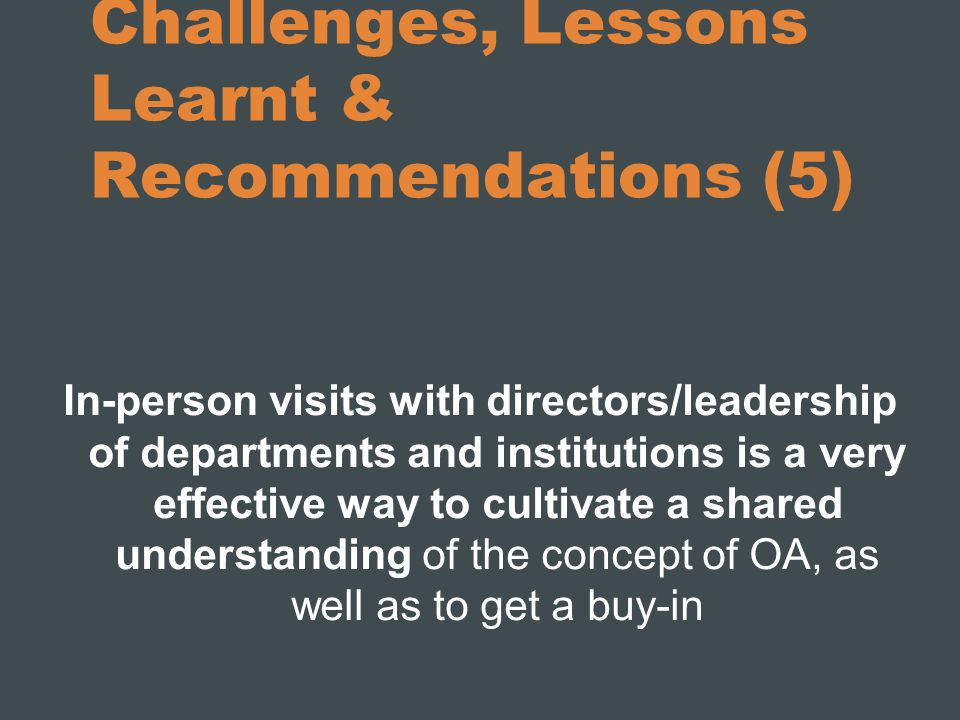 Challenges, Lessons Learnt & Recommendations (5) In-person visits with directors/leadership of departments and institutions is a very effective way to cultivate a shared understanding of the concept of OA, as well as to get a buy-in