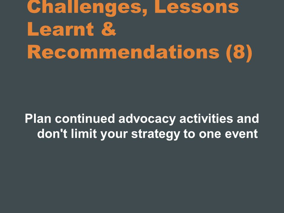 Challenges, Lessons Learnt & Recommendations (8) Plan continued advocacy activities and don't limit your strategy to one event