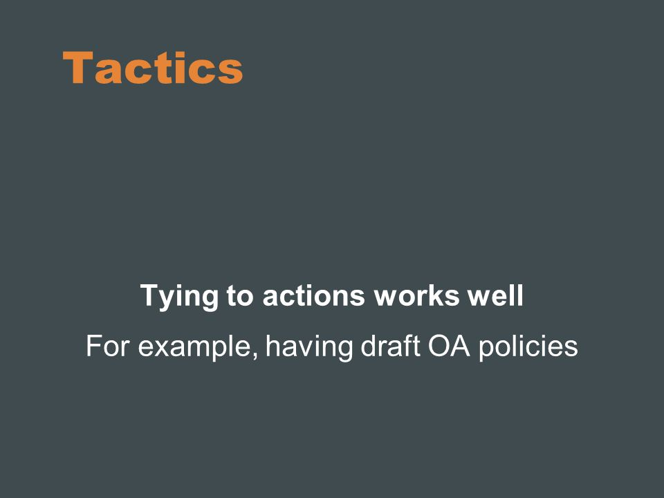 Tactics (2) Try to actively engage your target audience: not only in a group but also one- on-one Work with OA supporters from the faculty as champions in your advocacy activities