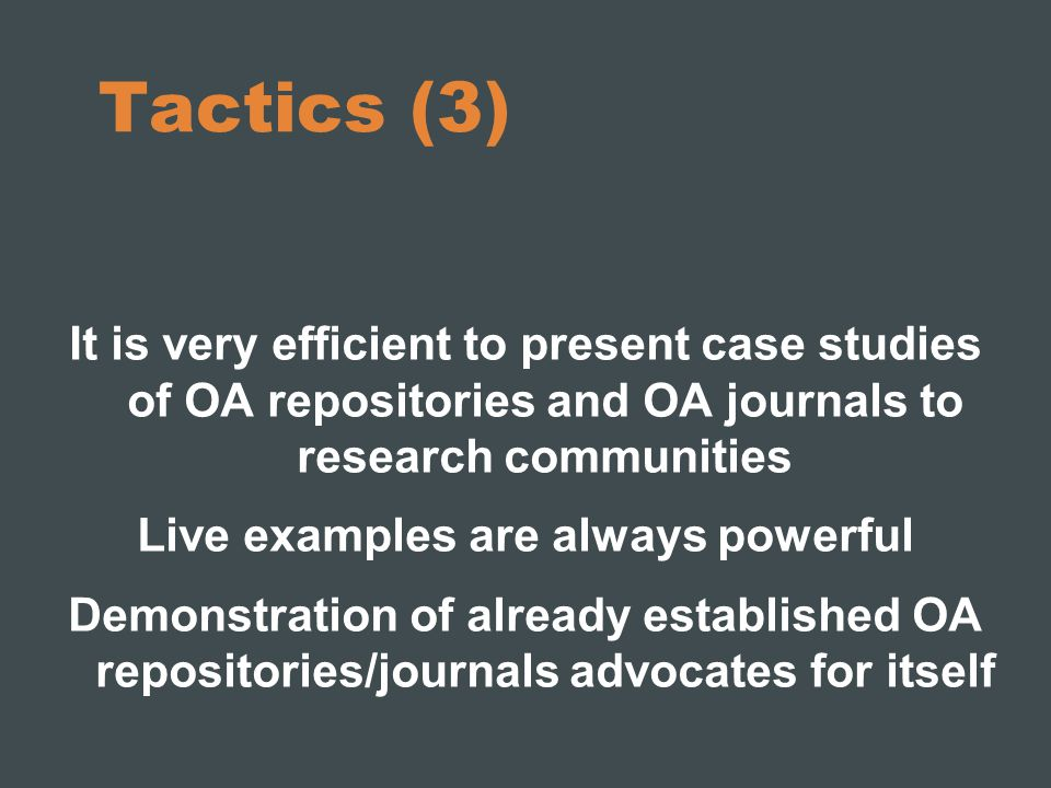 Tactics (3) It is very efficient to present case studies of OA repositories and OA journals to research communities Live examples are always powerful Demonstration of already established OA repositories/journals advocates for itself