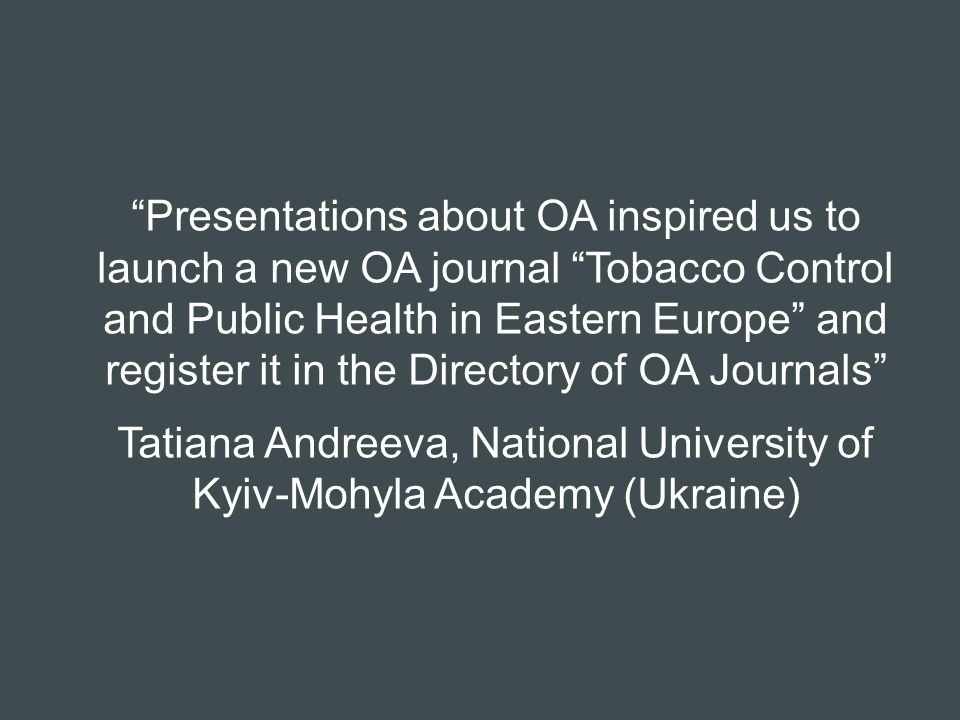 Presentations about OA inspired us to launch a new OA journal Tobacco Control and Public Health in Eastern Europe and register it in the Directory of OA Journals Tatiana Andreeva, National University of Kyiv-Mohyla Academy (Ukraine)