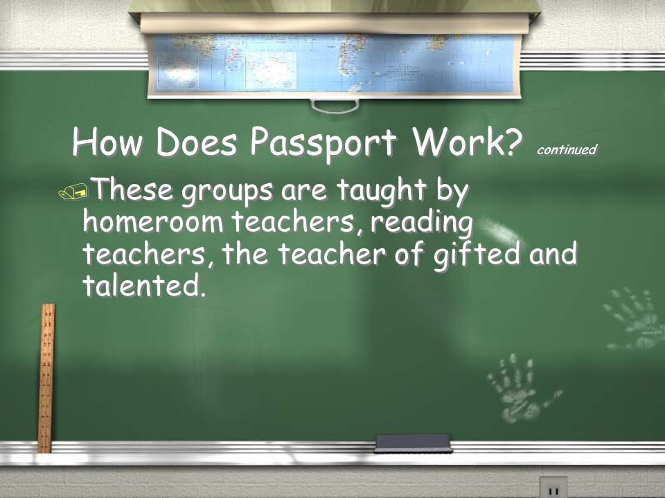 How Does Passport Work? continued / These groups are taught by homeroom teachers, reading teachers, the teacher of gifted and talented.