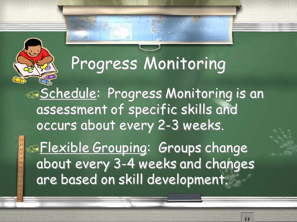 Progress Monitoring / Schedule: Progress Monitoring is an assessment of specific skills and occurs about every 2-3 weeks. / Flexible Grouping: Groups