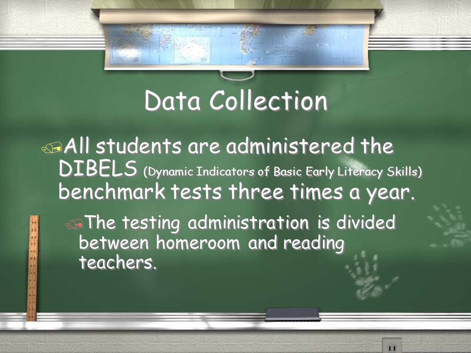 Data Collection / All students are administered the DIBELS (Dynamic Indicators of Basic Early Literacy Skills) benchmark tests three times a year. / T