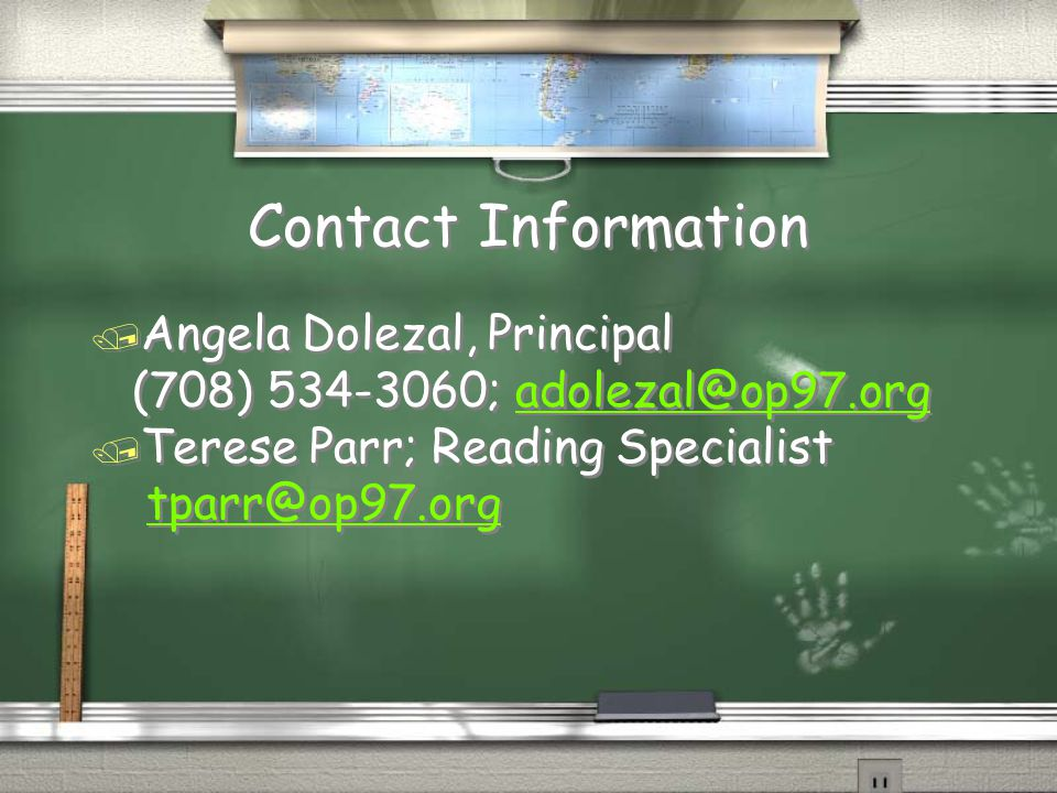 Contact Information / Angela Dolezal, Principal (708) 534-3060; adolezal@op97.orgadolezal@op97.org / Terese Parr; Reading Specialist tparr@op97.org / Angela Dolezal, Principal (708) 534-3060; adolezal@op97.orgadolezal@op97.org / Terese Parr; Reading Specialist tparr@op97.org