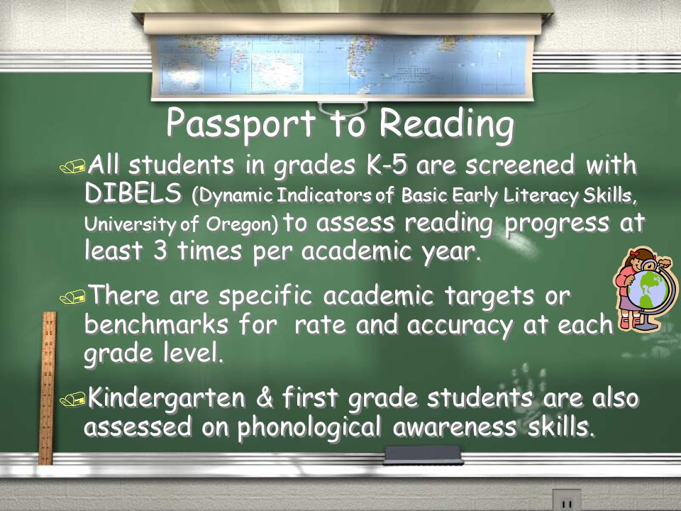 Passport to Reading / All students in grades K-5 are screened with DIBELS (Dynamic Indicators of Basic Early Literacy Skills, University of Oregon) to