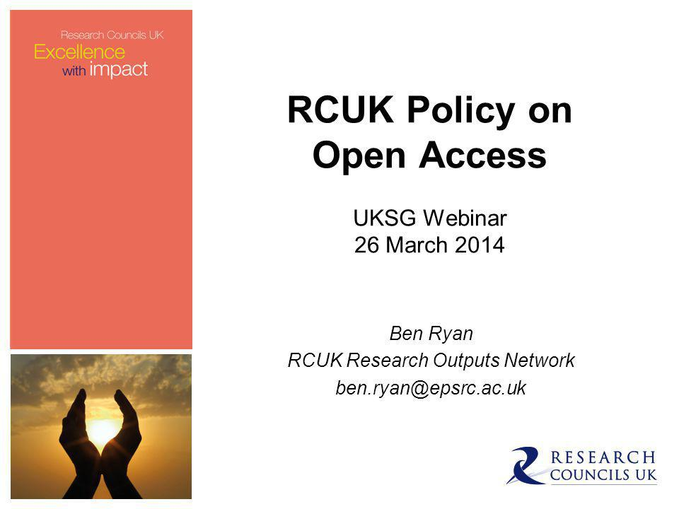 RCUK Policy on Open Access UKSG Webinar 26 March 2014 Ben Ryan RCUK Research Outputs Network ben.ryan@epsrc.ac.uk
