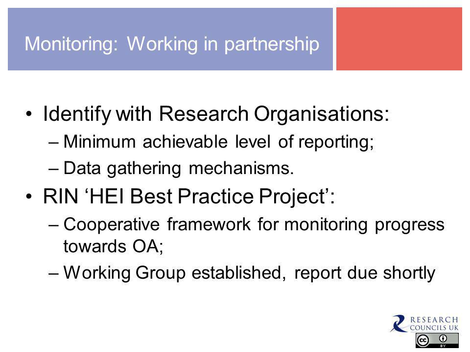 Monitoring: Working in partnership Identify with Research Organisations: –Minimum achievable level of reporting; –Data gathering mechanisms.