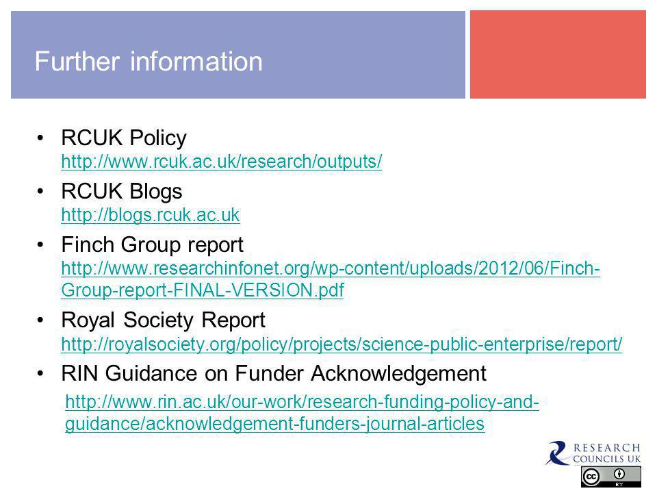 Further information RCUK Policy http://www.rcuk.ac.uk/research/outputs/ http://www.rcuk.ac.uk/research/outputs/ RCUK Blogs http://blogs.rcuk.ac.uk http://blogs.rcuk.ac.uk Finch Group report http://www.researchinfonet.org/wp-content/uploads/2012/06/Finch- Group-report-FINAL-VERSION.pdf http://www.researchinfonet.org/wp-content/uploads/2012/06/Finch- Group-report-FINAL-VERSION.pdf Royal Society Report http://royalsociety.org/policy/projects/science-public-enterprise/report/ http://royalsociety.org/policy/projects/science-public-enterprise/report/ RIN Guidance on Funder Acknowledgement http://www.rin.ac.uk/our-work/research-funding-policy-and- guidance/acknowledgement-funders-journal-articles openaccess@rcuk.ac.uk
