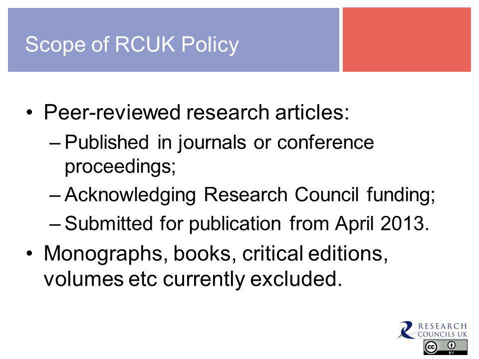 Scope of RCUK Policy Peer-reviewed research articles: –Published in journals or conference proceedings; –Acknowledging Research Council funding; –Submitted for publication from April 2013.