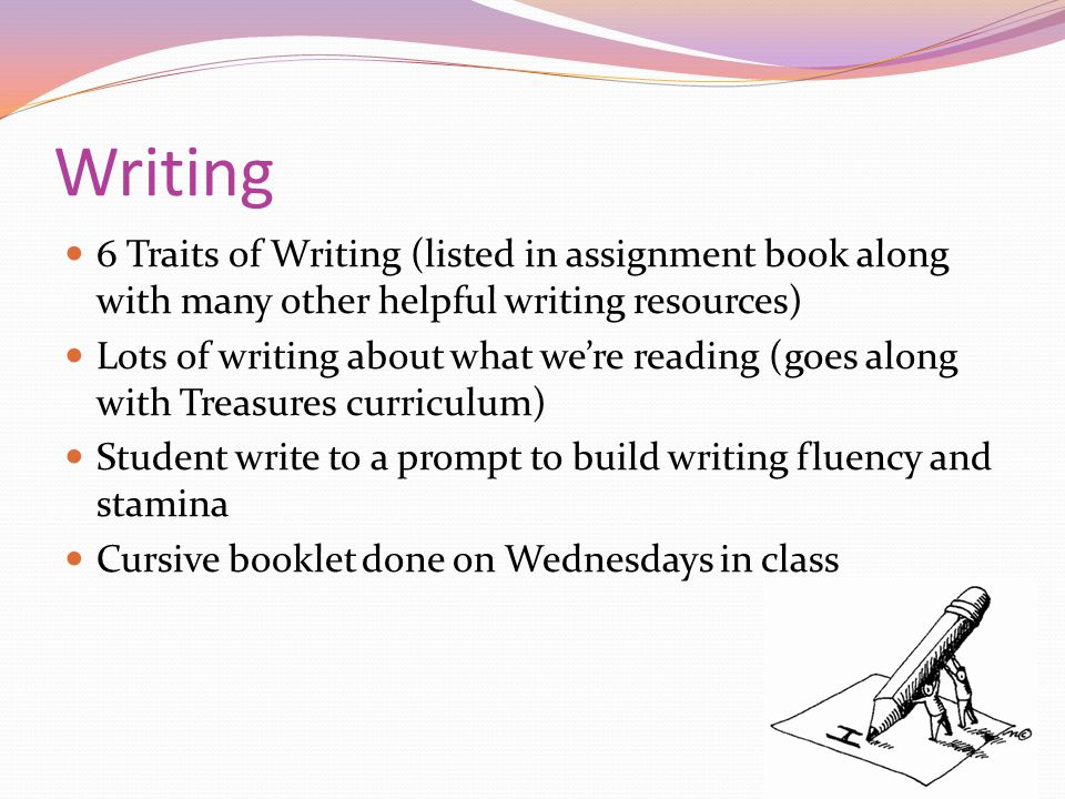 Writing 6 Traits of Writing (listed in assignment book along with many other helpful writing resources) Lots of writing about what we're reading (goes along with Treasures curriculum) Student write to a prompt to build writing fluency and stamina Cursive booklet done on Wednesdays in class