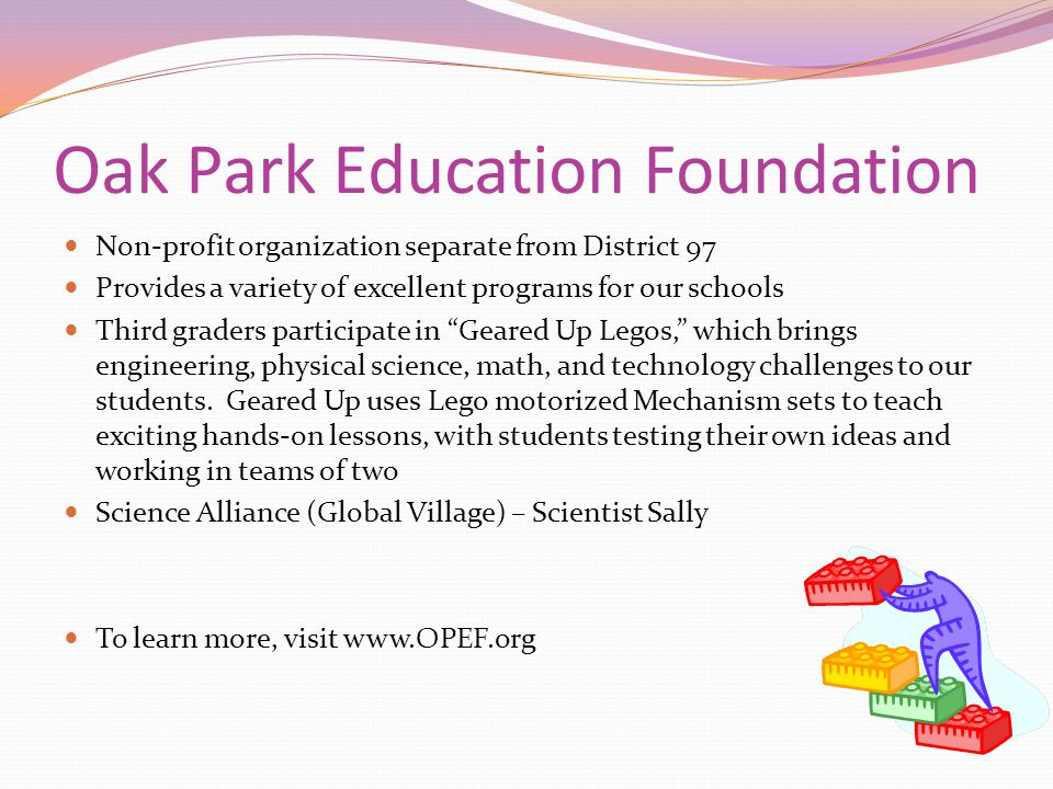 Oak Park Education Foundation Non-profit organization separate from District 97 Provides a variety of excellent programs for our schools Third graders participate in Geared Up Legos, which brings engineering, physical science, math, and technology challenges to our students.