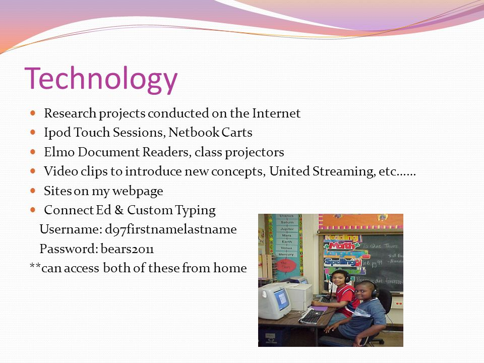 Technology Research projects conducted on the Internet Ipod Touch Sessions, Netbook Carts Elmo Document Readers, class projectors Video clips to introduce new concepts, United Streaming, etc…… Sites on my webpage Connect Ed & Custom Typing Username: d97firstnamelastname Password: bears2011 **can access both of these from home