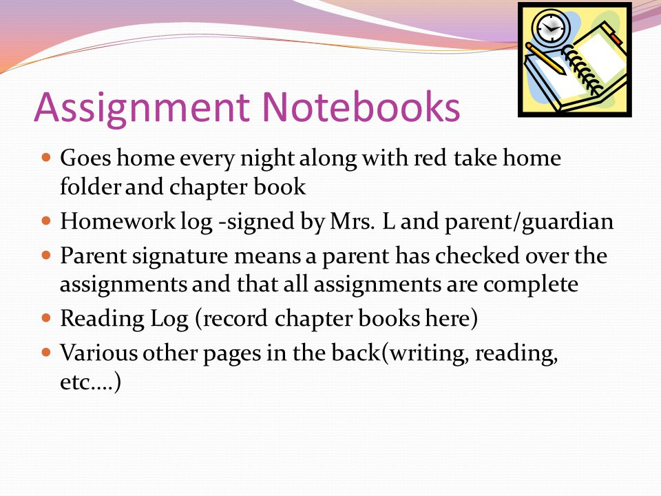 Assignment Notebooks Goes home every night along with red take home folder and chapter book Homework log -signed by Mrs.