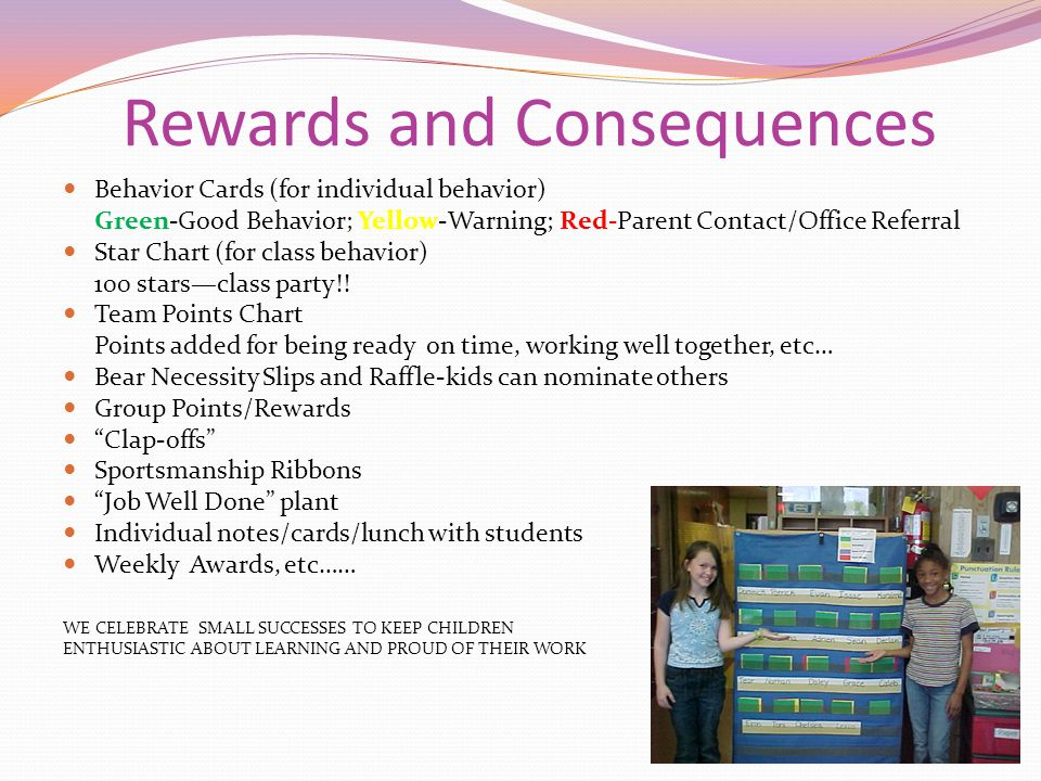 Rewards and Consequences Behavior Cards (for individual behavior) Green-Good Behavior; Yellow-Warning; Red-Parent Contact/Office Referral Star Chart (for class behavior) 100 stars—class party!.