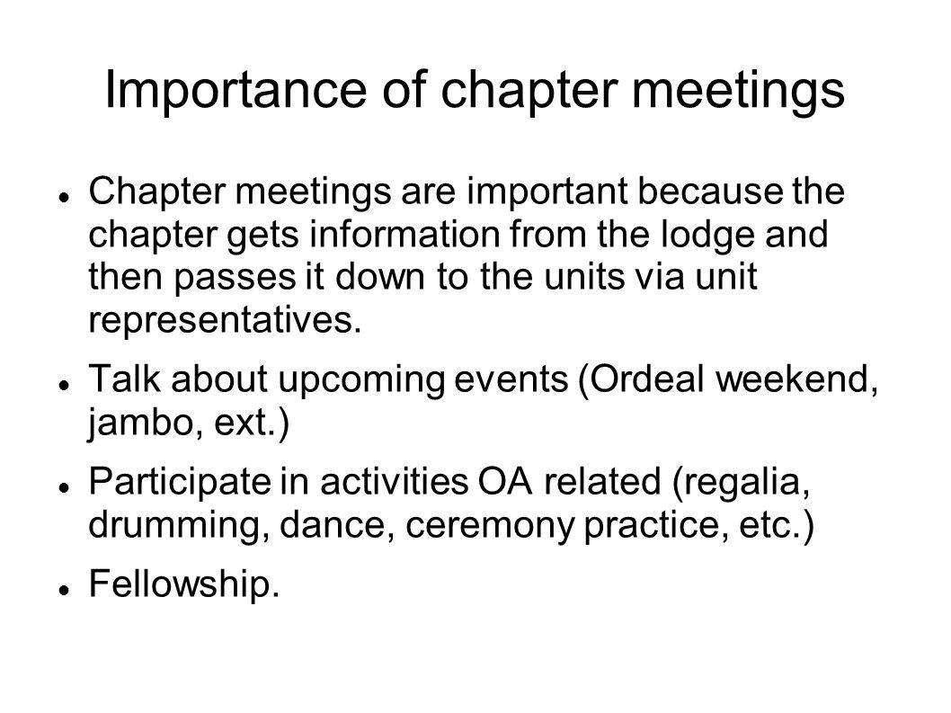 Importance of chapter meetings Chapter meetings are important because the chapter gets information from the lodge and then passes it down to the units via unit representatives.