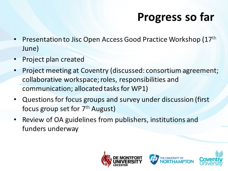 Progress so far Presentation to Jisc Open Access Good Practice Workshop (17 th June) Project plan created Project meeting at Coventry (discussed: consortium agreement; collaborative workspace; roles, responsibilities and communication; allocated tasks for WP1) Questions for focus groups and survey under discussion (first focus group set for 7 th August) Review of OA guidelines from publishers, institutions and funders underway