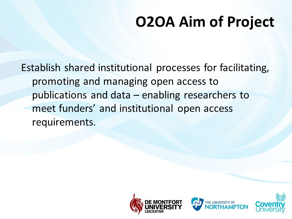 O2OA Aim of Project Establish shared institutional processes for facilitating, promoting and managing open access to publications and data – enabling researchers to meet funders' and institutional open access requirements.