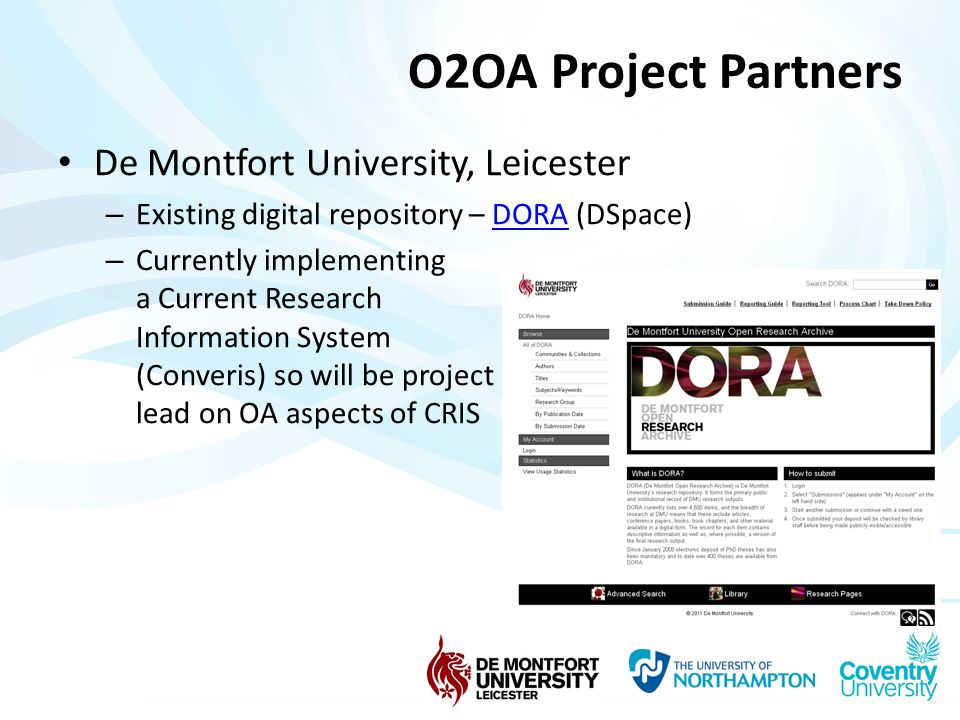 O2OA Project Partners De Montfort University, Leicester – Existing digital repository – DORA (DSpace)DORA – Currently implementing a Current Research Information System (Converis) so will be project lead on OA aspects of CRIS