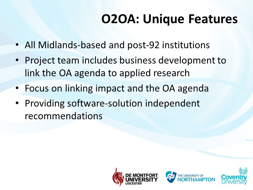 O2OA: Unique Features All Midlands-based and post-92 institutions Project team includes business development to link the OA agenda to applied research Focus on linking impact and the OA agenda Providing software-solution independent recommendations