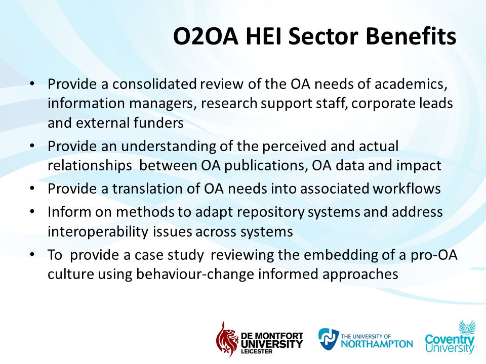 O2OA HEI Sector Benefits Provide a consolidated review of the OA needs of academics, information managers, research support staff, corporate leads and external funders Provide an understanding of the perceived and actual relationships between OA publications, OA data and impact Provide a translation of OA needs into associated workflows Inform on methods to adapt repository systems and address interoperability issues across systems To provide a case study reviewing the embedding of a pro-OA culture using behaviour-change informed approaches