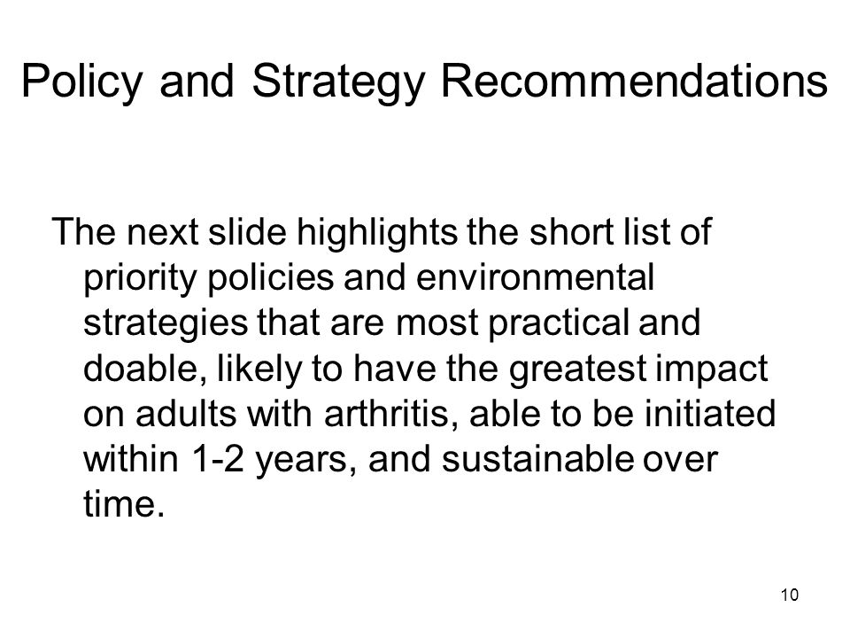 10 Policy and Strategy Recommendations The next slide highlights the short list of priority policies and environmental strategies that are most practical and doable, likely to have the greatest impact on adults with arthritis, able to be initiated within 1-2 years, and sustainable over time.