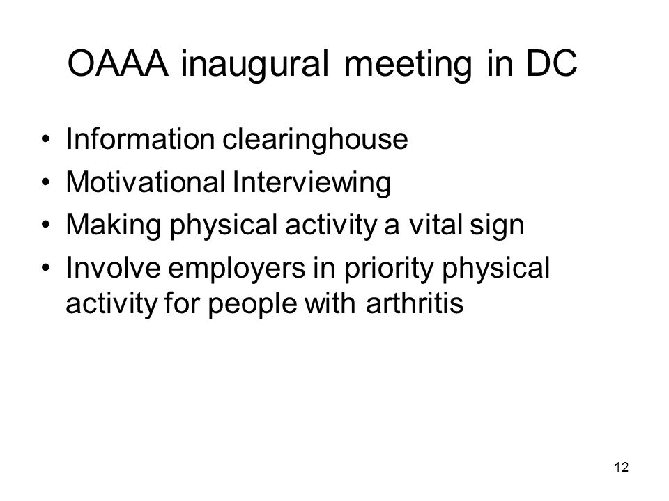 12 OAAA inaugural meeting in DC Information clearinghouse Motivational Interviewing Making physical activity a vital sign Involve employers in priority physical activity for people with arthritis