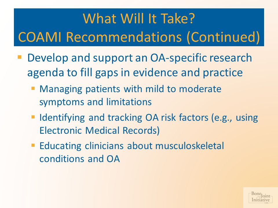 What Will It Take? COAMI Recommendations (Continued)  Develop and support an OA-specific research agenda to fill gaps in evidence and practice  Mana