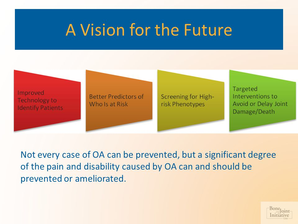 A Vision for the Future Not every case of OA can be prevented, but a significant degree of the pain and disability caused by OA can and should be prev