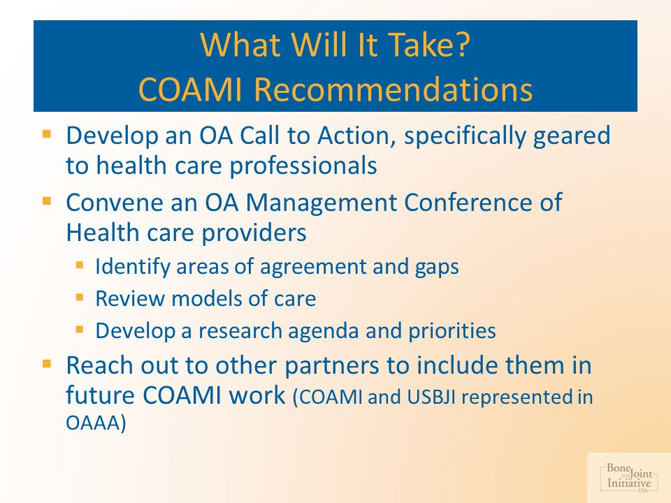 What Will It Take? COAMI Recommendations  Develop an OA Call to Action, specifically geared to health care professionals  Convene an OA Management C