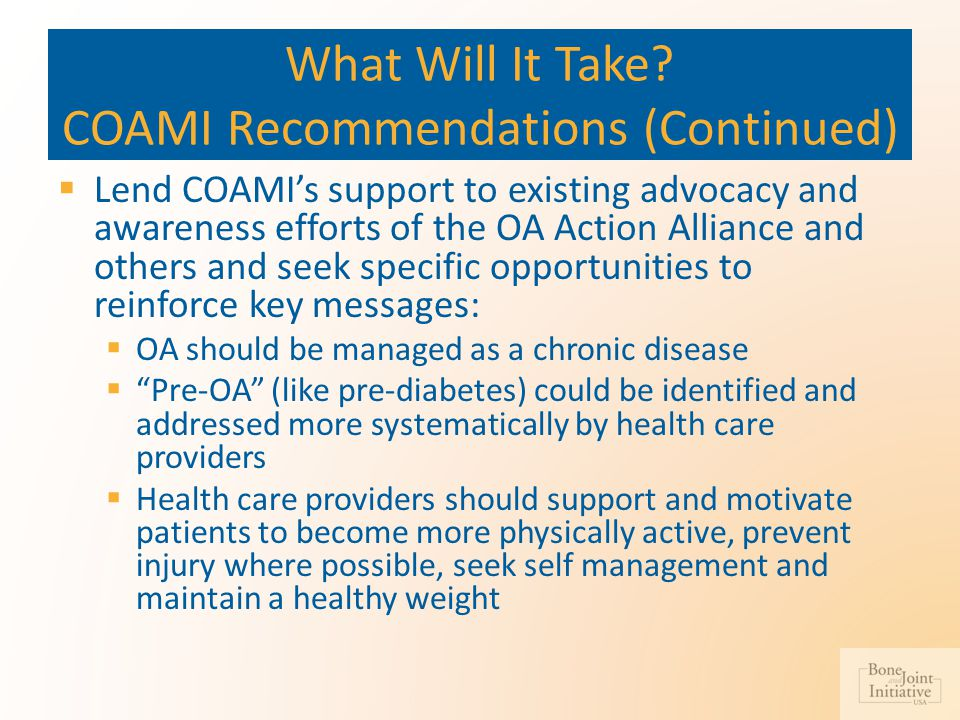 What Will It Take? COAMI Recommendations (Continued)  Lend COAMI's support to existing advocacy and awareness efforts of the OA Action Alliance and o