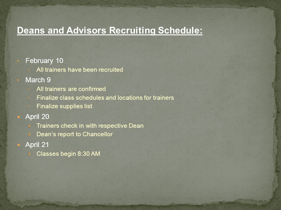 Deans and Advisors Recruiting Schedule: February 10 All trainers have been recruited March 9 All trainers are confirmed Finalize class schedules and locations for trainers Finalize supplies list April 20 Trainers check in with respective Dean Dean's report to Chancellor April 21 Classes begin 8:30 AM