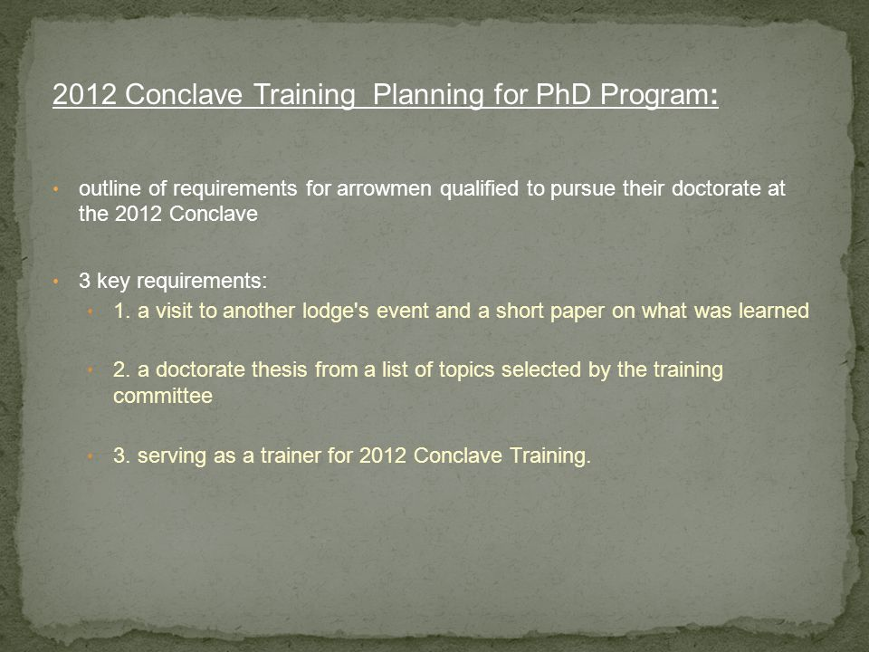 2012 Conclave Training Planning for PhD Program: outline of requirements for arrowmen qualified to pursue their doctorate at the 2012 Conclave 3 key requirements: 1.