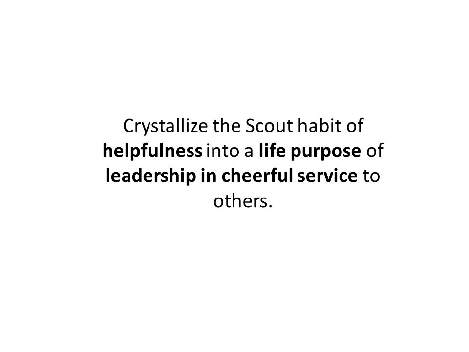Crystallize the Scout habit of helpfulness into a life purpose of leadership in cheerful service to others.