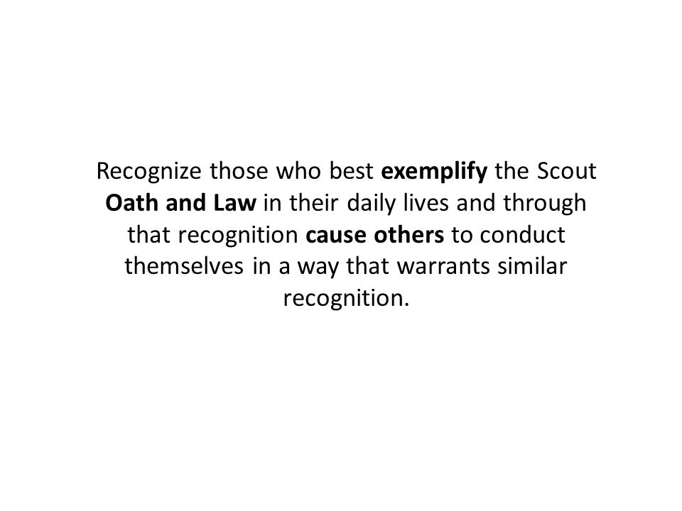 Recognize those who best exemplify the Scout Oath and Law in their daily lives and through that recognition cause others to conduct themselves in a wa