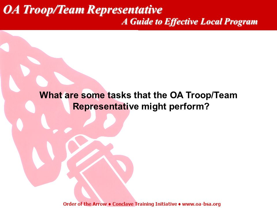 OA Troop/Team Representative A Guide to Effective Local Program Order of the Arrow Conclave Training Initiative www.oa-bsa.org What are some tasks that the OA Troop/Team Representative might perform