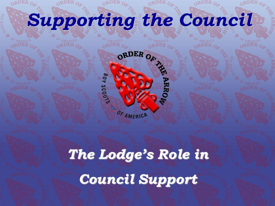 SUPPORTING OUR COUNCIL The Lodge's Role The OA expects every lodge to be:  An integral part of every council  Responsive and flexible in meeting the needs of their council  Proactive, innovative, and energetic in their support of the council and its units Role of the Lodge * 2008 – 2012 OA Strategic Plan Living The Legacy