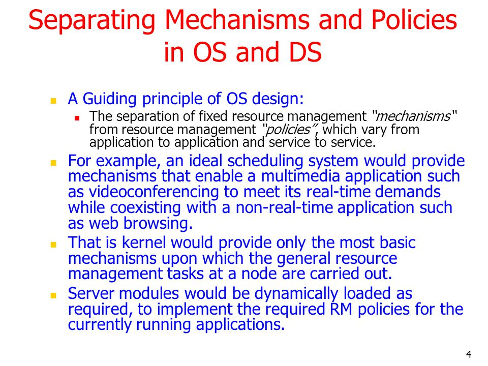 """4 Separating Mechanisms and Policies in OS and DS A Guiding principle of OS design: The separation of fixed resource management """"mechanisms"""" from reso"""