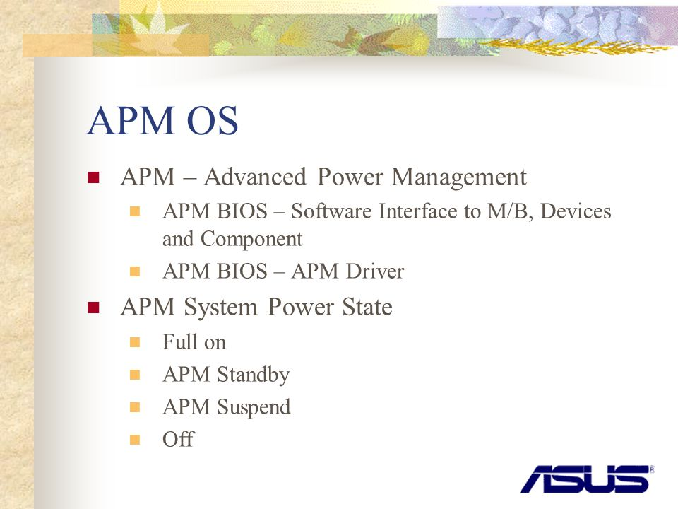 APM OS APM – Advanced Power Management APM BIOS – Software Interface to M/B, Devices and Component APM BIOS – APM Driver APM System Power State Full on APM Standby APM Suspend Off