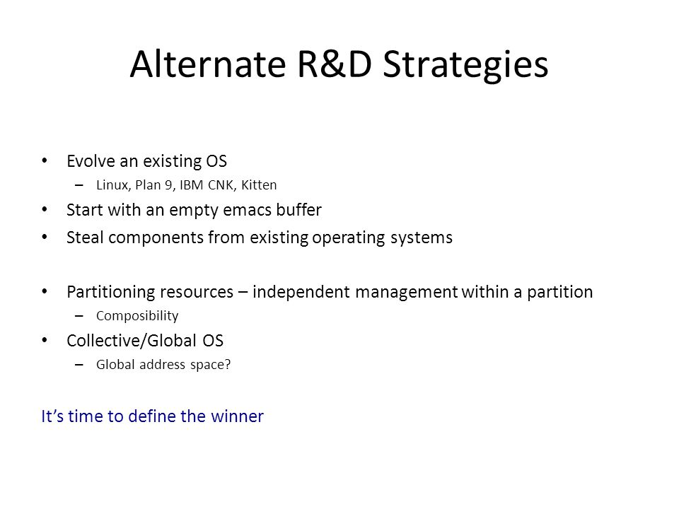 Alternate R&D Strategies Evolve an existing OS – Linux, Plan 9, IBM CNK, Kitten Start with an empty emacs buffer Steal components from existing operating systems Partitioning resources – independent management within a partition – Composibility Collective/Global OS – Global address space.