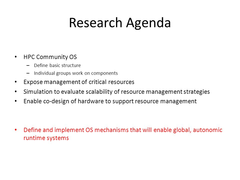 Priority Research Direction: Community OS Framework for HPC Systems Key challenges 1.Develop an OS framework specific to the needs of HPC 2.Open system architecture that exposes the management of critical resources 3.Empower developers of libraries and runtime systems 1.HPC applications have unique resource management needs (e.g., memory layout) 2.Anticipated rapid evolution/revolution in architectures and programming models 3.Limited ability to innovate in existing commodity operating systems 4.Sustainability of HPC OS is difficult 1.Context for individual innovation and contribution 2.Common foundation for libraries and runtime environments 1.This will enable full access to hardware resources 2.Timeframe: 2-3 years Summary of research direction Potential impact on software component Potential impact on usability, capability, and breadth of community