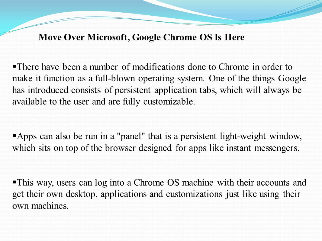  There have been a number of modifications done to Chrome in order to make it function as a full-blown operating system. One of the things Google has