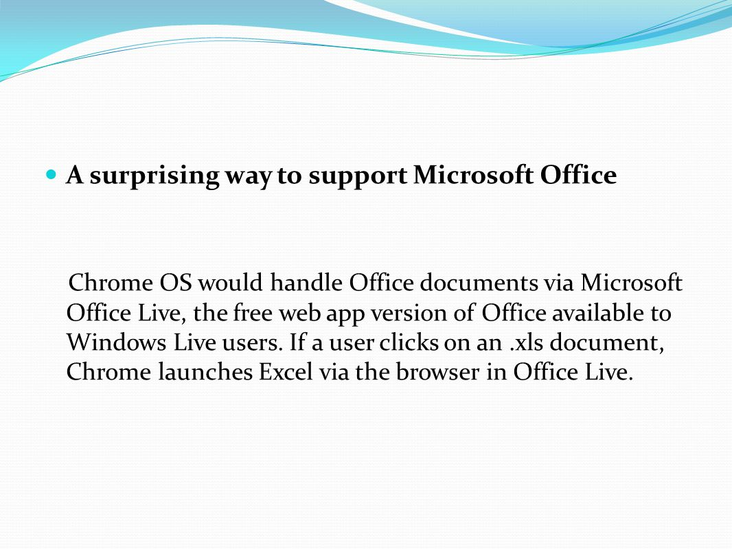 A surprising way to support Microsoft Office Chrome OS would handle Office documents via Microsoft Office Live, the free web app version of Office ava