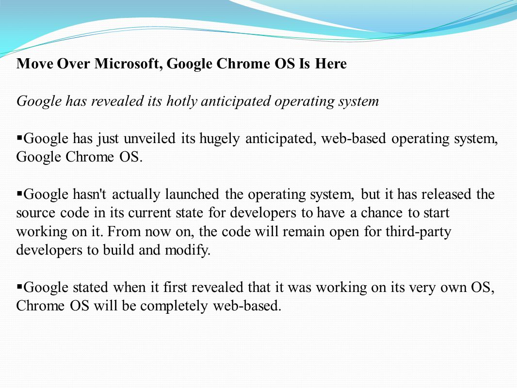 Move Over Microsoft, Google Chrome OS Is Here Google has revealed its hotly anticipated operating system  There will be no native apps for it, even the tools that will be built by Google and bundled with the OS will be web apps.
