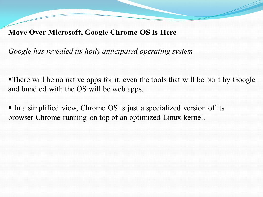 Move Over Microsoft, Google Chrome OS Is Here Google has revealed its hotly anticipated operating system  There will be no native apps for it, even t