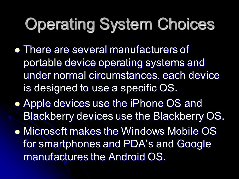 Apple and Google The Apple iPhone OS and the Google Android OS are very capable operating systems that being developed for portable devices other than smartphones.